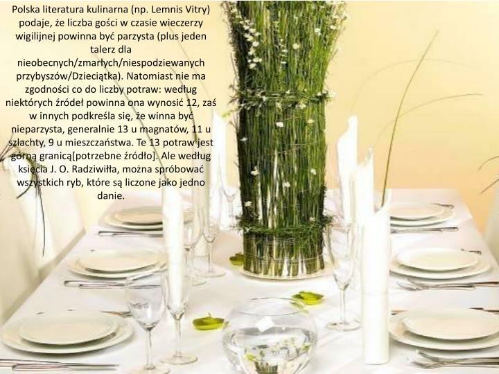 Polska literatura kulinarna (np. Lemnis Vitry) podaje, że liczba gości w czasie wieczerzy wigilijnej powinna być parzysta (plus jeden talerz dla nieobecnych/zmarłych/niespodziewanych przybyszów/Dzieciątka). Natomiast nie ma zgodności co do liczby potraw: według niektórych źródeł powinna ona wynosić 12, zaś w innych podkreśla się, że winna być nieparzysta, generalnie 13 u magnatów, 11 u szlachty, 9 u mieszczaństwa. Te 13 potraw jest górną granicą[potrzebne źródło]. Ale według księcia J. O. Radziwiłła, można spróbować wszystkich ryb, które są liczone jako jedno danie.