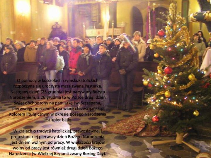 O północy w kościołach rzymskokatolickich rozpoczyna się uroczysta msza zwana Pasterką. Następny dzień (25 grudnia) jest nazywany Bożym Narodzeniem, a 26 grudnia to w Polsce drugi dzień świąt obchodzony na pamiątkę św. Szczepana, pierwszego męczennika za wiarę chrześcijańską. Kolorem liturgicznym w okresie Bożego Narodzenia jest kolor biały.