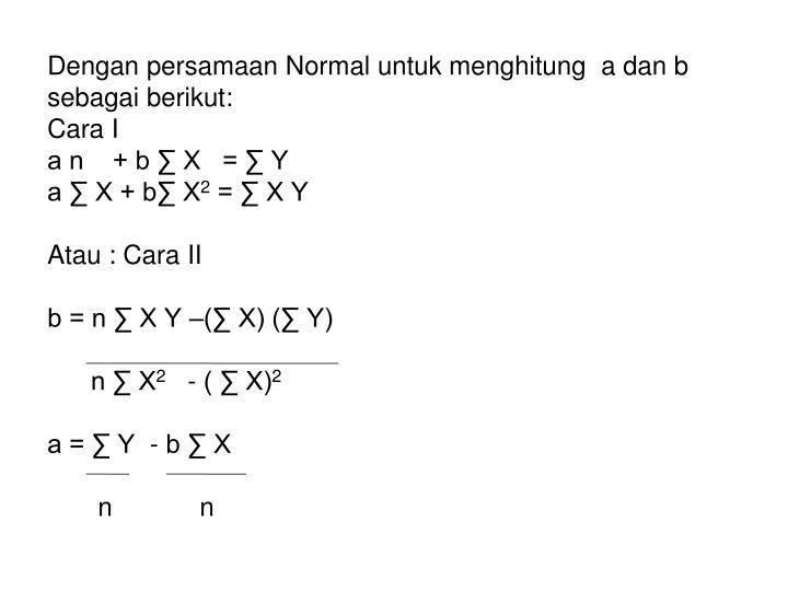 Dengan persamaan Normal untuk menghitung  a dan b sebagai berikut:
