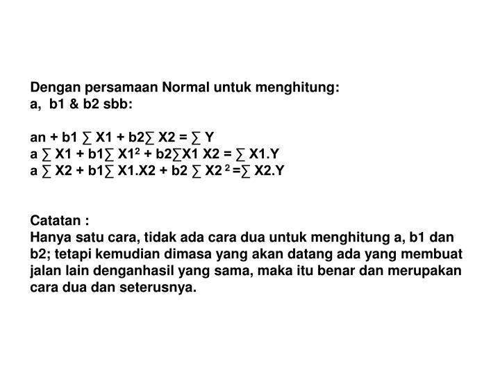 Dengan persamaan Normal untuk menghitung: