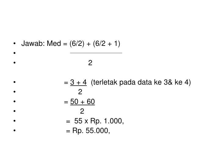 Jawab: Med = (6/2) + (6/2 + 1)