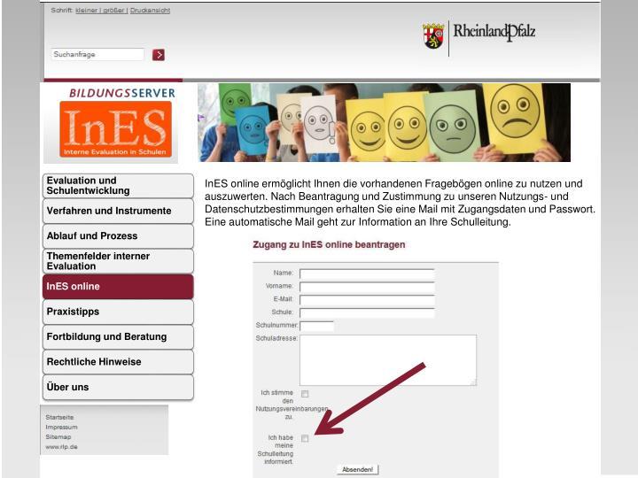 InES online ermöglicht Ihnen die vorhandenen Fragebögen online zu nutzen und auszuwerten. Nach Beantragung und Zustimmung zu unseren Nutzungs- und Datenschutzbestimmungen erhalten Sie eine Mail mit Zugangsdaten und Passwort. Eine automatische Mail geht zur Information an Ihre Schulleitung.