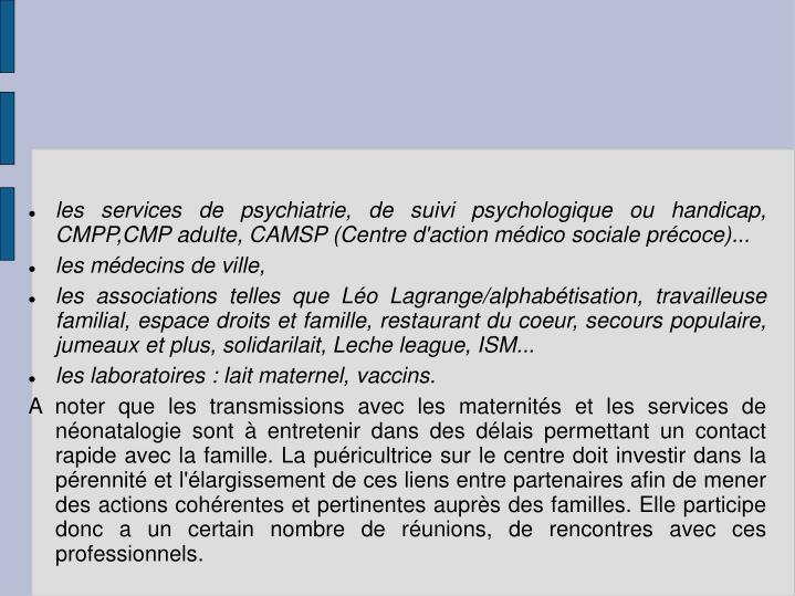 les services de psychiatrie, de suivi psychologique ou handicap, CMPP,CMP adulte, CAMSP (Centre d'action médico sociale précoce)...