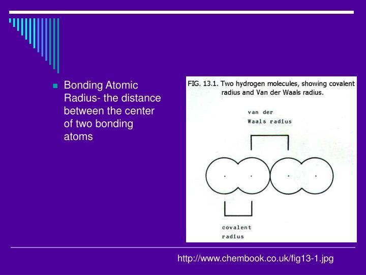 Bonding Atomic Radius- the distance between the center of two bonding atoms