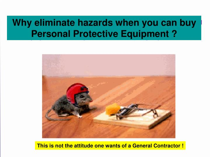 Why eliminate hazards when you can buy Personal Protective Equipment ?