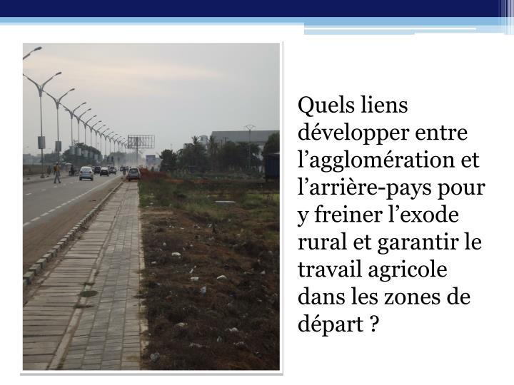 Quels liens développer entre l'agglomération et l'arrière-pays pour y freiner l'exode rural et garantir le travail agricole dans les zones de départ?