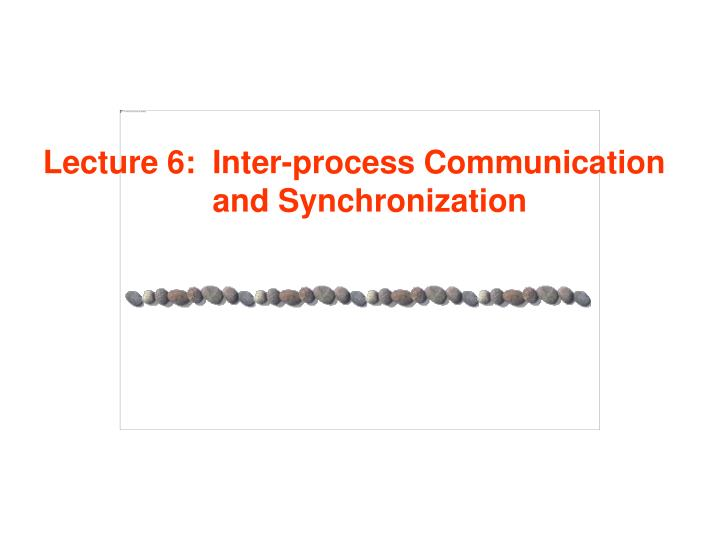 Lecture 6: Inter-process Communication and Synchronization