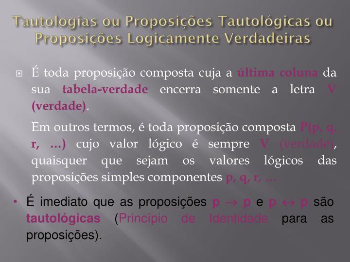 Tautologias ou Proposições Tautológicas ou Proposições Logicamente Verdadeiras