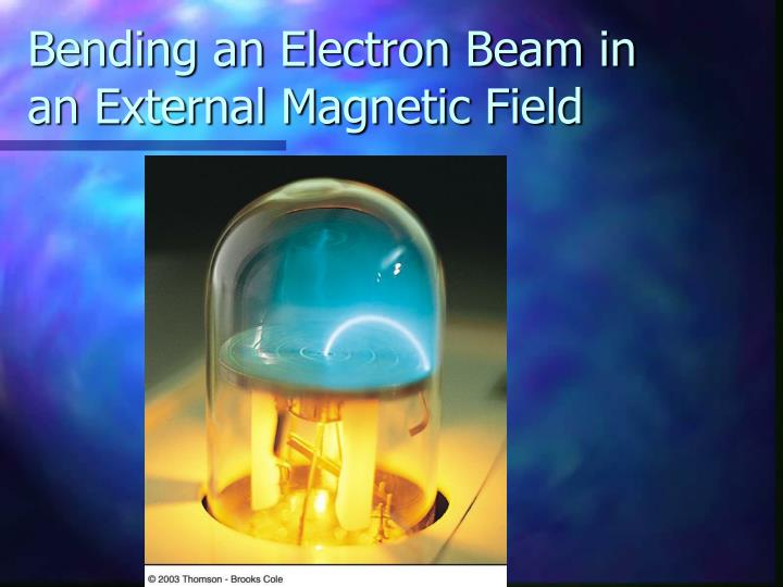 Bending an Electron Beam in an External Magnetic Field