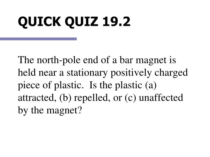 The north-pole end of a bar magnet is held near a stationary positively charged piece of plastic.  Is the plastic (a) attracted, (b) repelled, or (c) unaffected by the magnet?