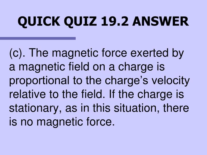 (c). The magnetic force exerted by a magnetic field on a charge is proportional to the charge's velocity relative to the field. If the charge is stationary, as in this situation, there is no magnetic force.