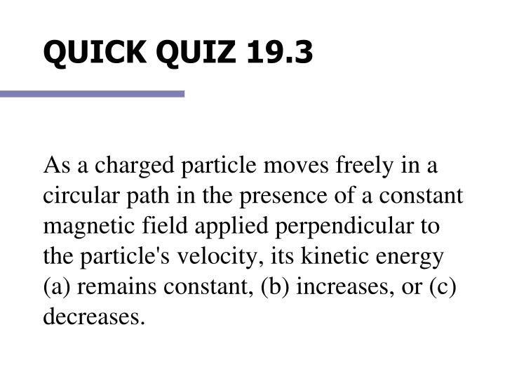 As a charged particle moves freely in a circular path in the presence of a constant magnetic field applied perpendicular to the particle's velocity, its kinetic energy (a) remains constant, (b) increases, or (c) decreases.