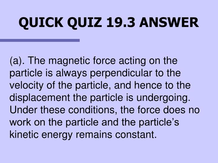 (a). The magnetic force acting on the particle is always perpendicular to the velocity of the particle, and hence to the displacement the particle is undergoing. Under these conditions, the force does no work on the particle and the particle's kinetic energy remains constant.