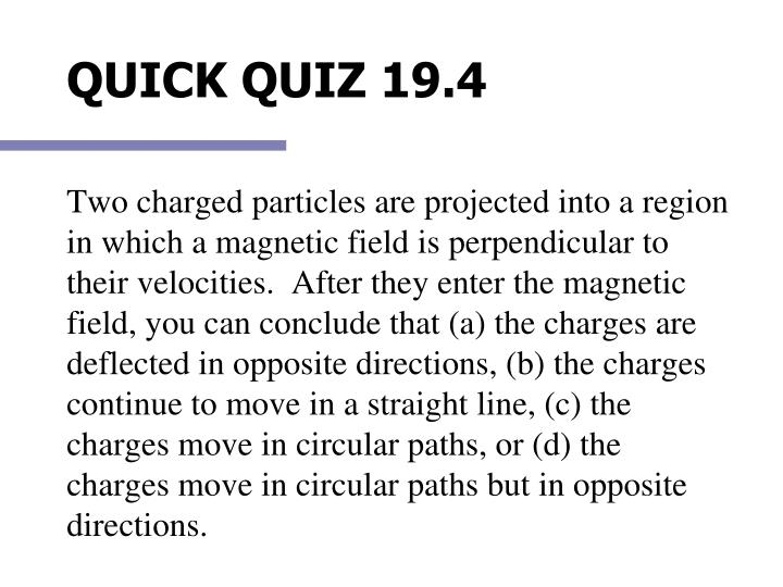 Two charged particles are projected into a region in which a magnetic field is perpendicular to their velocities.  After they enter the magnetic field, you can conclude that (a) the charges are deflected in opposite directions, (b) the charges continue to move in a straight line, (c) the charges move in circular paths, or (d) the charges move in circular paths but in opposite directions.