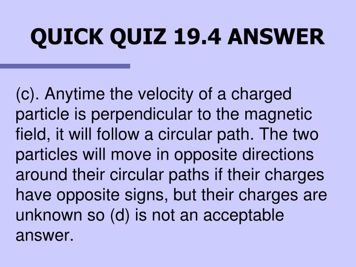 (c). Anytime the velocity of a charged particle is perpendicular to the magnetic field, it will follow a circular path. The two particles will move in opposite directions around their circular paths if their charges have opposite signs, but their charges are unknown so (d) is not an acceptable answer.