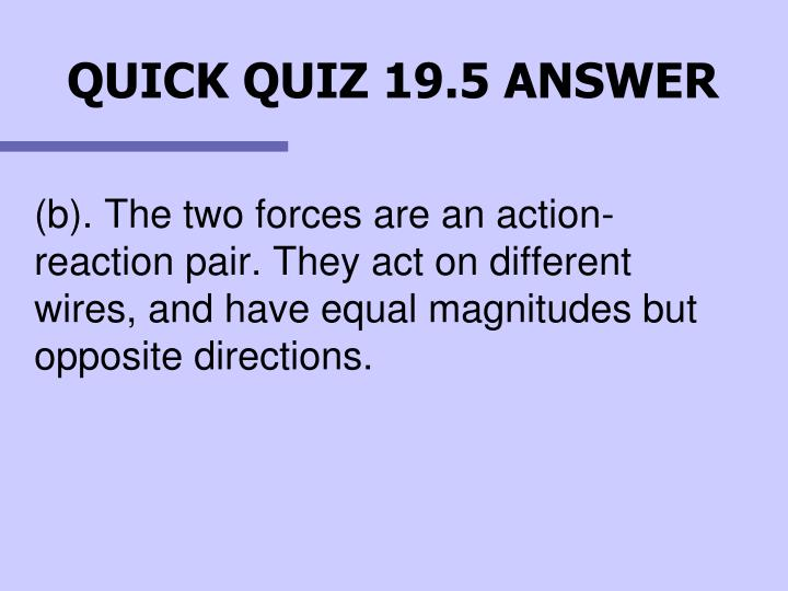 (b). The two forces are an action-reaction pair. They act on different wires, and have equal magnitudes but opposite directions.