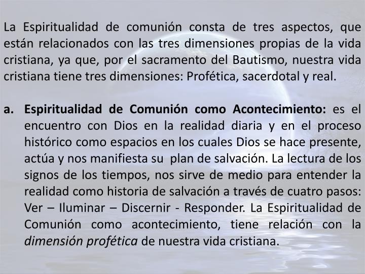 La Espiritualidad de comunión consta de tres aspectos, que están relacionados con las tres dimensiones propias de la vida cristiana, ya que, por el sacramento del Bautismo, nuestra vida cristiana tiene tres dimensiones: Profética, sacerdotal y real.