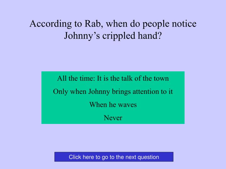 According to Rab, when do people notice Johnny's crippled hand?