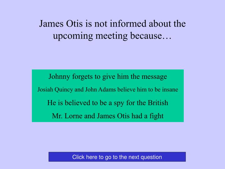 James Otis is not informed about the upcoming meeting because…