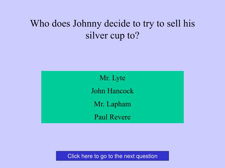 Who does Johnny decide to try to sell his silver cup to?