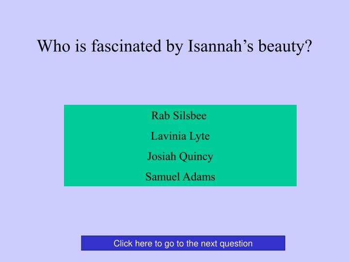 Who is fascinated by Isannah's beauty?