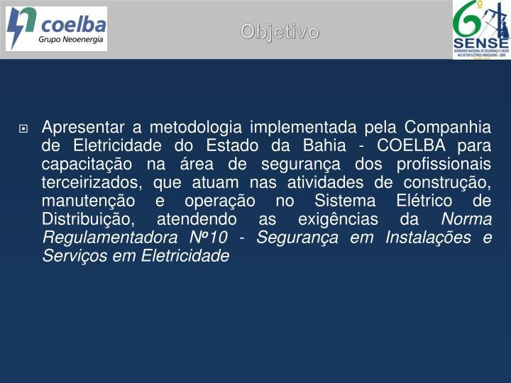 Apresentar a metodologia implementada pela Companhia de Eletricidade do Estado da Bahia - COELBA para capacitação na área de segurança dos profissionais terceirizados, que atuam nas atividades de construção, manutenção e operação no Sistema Elétrico de Distribuição, atendendo as exigências da