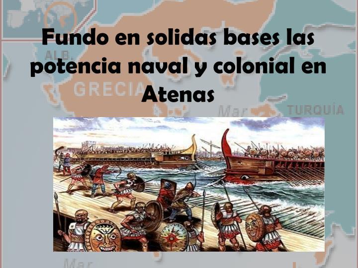Fundo en solidas bases las potencia naval y colonial en Atenas