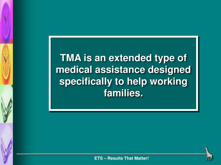 TMA is an extended type of medical assistance designed specifically to help working families.