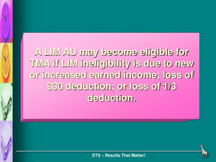 A LIM AU may become eligible for TMA if LIM ineligibility is due to new or increased earned income; loss of $30 deduction; or loss of 1/3 deduction.