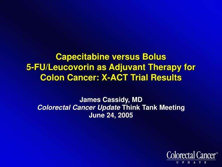Capecitabine versus bolus 5 fu leucovorin as adjuvant therapy for colon cancer x act trial results