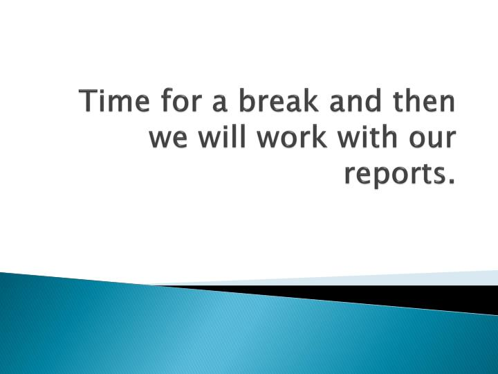 Time for a break and then we will work with our reports.