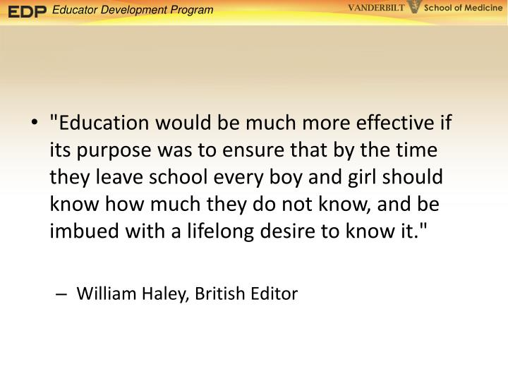 """""""Education would be much more effective if its purpose was to ensure that by the time they leave school every boy and girl should know how much they do not know, and be imbued with a lifelong desire to know it."""""""