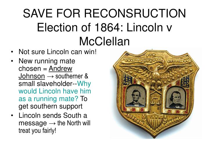 SAVE FOR RECONSRUCTION Election of 1864: Lincoln v McClellan