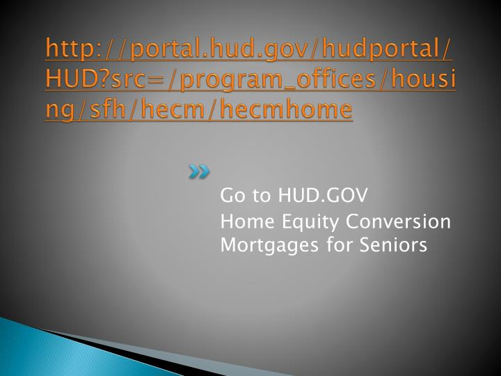 http://portal.hud.gov/hudportal/HUD?src=/program_offices/housing/sfh/hecm/hecmhome