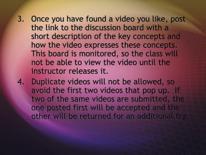 Once you have found a video you like, post the link to the discussion board with a short description of the key concepts and how the video expresses these concepts.  This board is monitored, so the class will not be able to view the video until the instructor releases it.