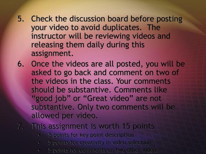 Check the discussion board before posting your video to avoid duplicates.  The instructor will be reviewing videos and releasing them daily during this assignment.
