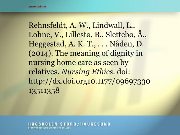 Rehnsfeldt, A. W., Lindwall, L., Lohne, V., Lillestø, B., Slettebø, Å., Heggestad, A. K. T., . . . Nåden, D. (2014). The meaning of dignity in nursing home care as seen by relatives.
