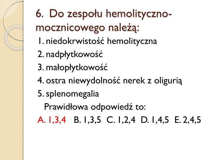 6.  Do zespołu hemolityczno-mocznicowego należą: