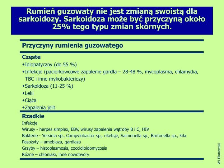 Rumie guzowaty nie jest zmian swoist dla sarkoidozy. Sarkoidoza moe by przyczyn okoo 25% tego typu zmian skrnych.