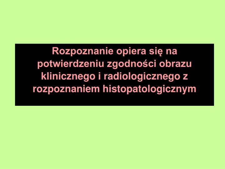 Rozpoznanie opiera si na potwierdzeniu zgodnoci obrazu klinicznego i radiologicznego z rozpoznaniem histopatologicznym
