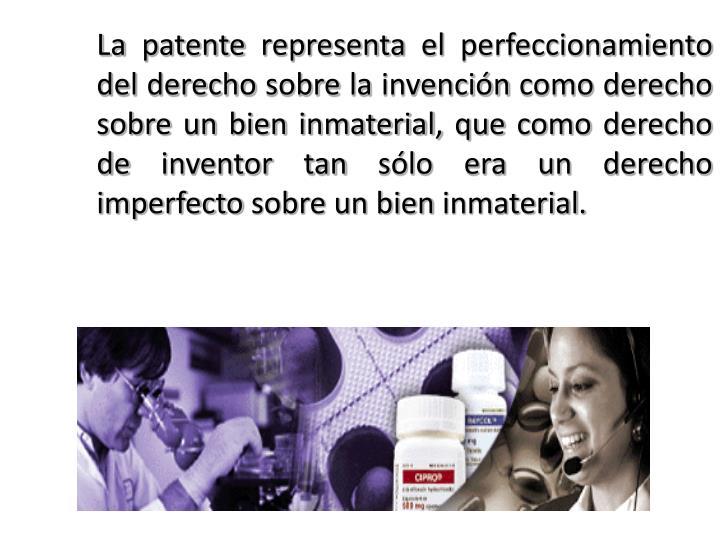 La patente representa el perfeccionamiento del derecho sobre la invención como derecho sobre un bien inmaterial, que como derecho de inventor tan sólo era un derecho imperfecto sobre un bien inmaterial.