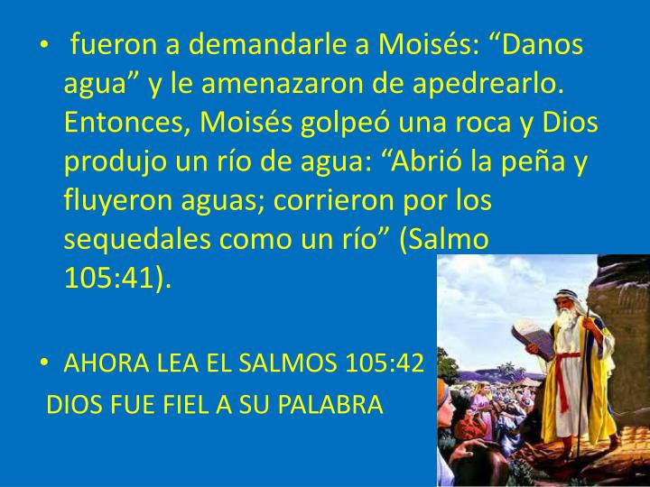"""fueron a demandarle a Moisés: """"Danos agua"""" y le amenazaron de apedrearlo. Entonces, Moisés golpeó una roca y Dios produjo un río de agua: """"Abrió la peña y fluyeron aguas; corrieron por los sequedales como un río"""" (Salmo 105:41)."""