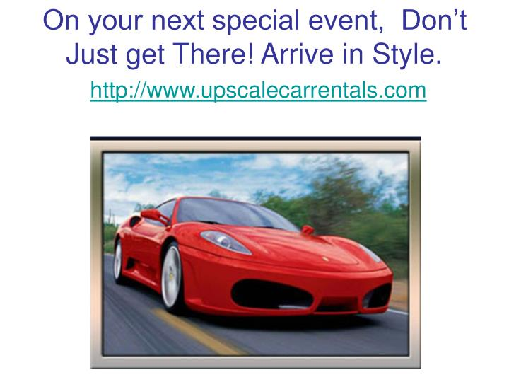On your next special event,  Don't Just get There! Arrive in Style.