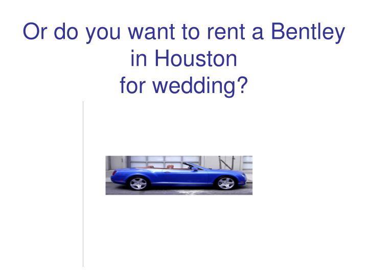 Or do you want to rent a Bentley in Houston