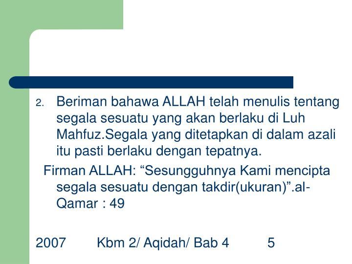 Beriman bahawa ALLAH telah menulis tentang segala sesuatu yang akan berlaku di Luh Mahfuz.Segala yang ditetapkan di dalam azali itu pasti berlaku dengan tepatnya.