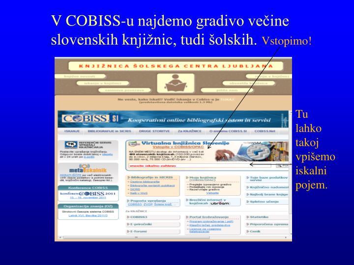 V COBISS-u najdemo gradivo večine  slovenskih knjižnic, tudi šolskih.