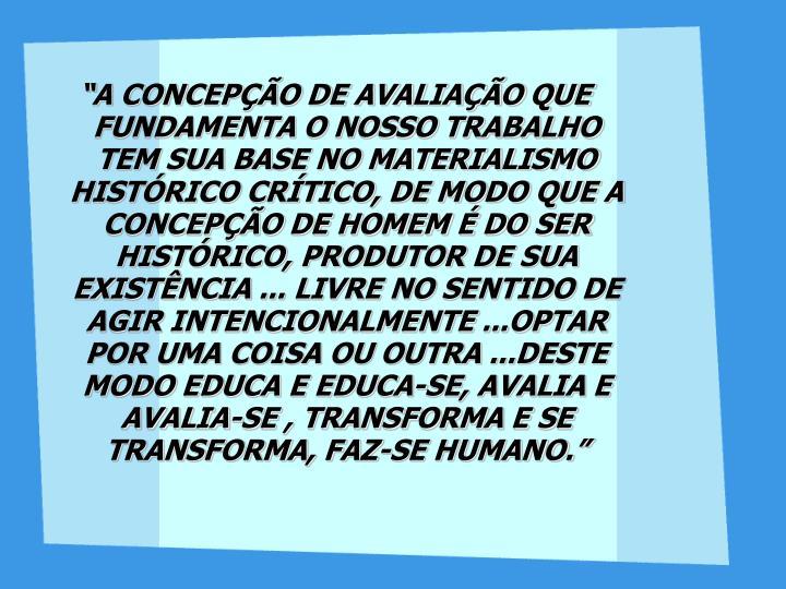 """""""A CONCEPÇÃO DE AVALIAÇÃO QUE FUNDAMENTA O NOSSO TRABALHO TEM SUA BASE NO MATERIALISMO HISTÓRICO CRÍTICO, DE MODO QUE A CONCEPÇÃO DE HOMEM É DO SER HISTÓRICO, PRODUTOR DE SUA EXISTÊNCIA ... LIVRE NO SENTIDO DE AGIR INTENCIONALMENTE ...OPTAR POR UMA COISA OU OUTRA ...DESTE MODO EDUCA E EDUCA-SE, AVALIA E AVALIA-SE , TRANSFORMA E SE TRANSFORMA, FAZ-SE HUMANO."""""""