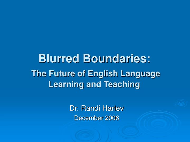 Blurred boundaries the future of english language learning and teaching