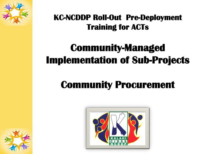 KC-NCDDP Roll-Out  Pre-Deployment Training for ACTs