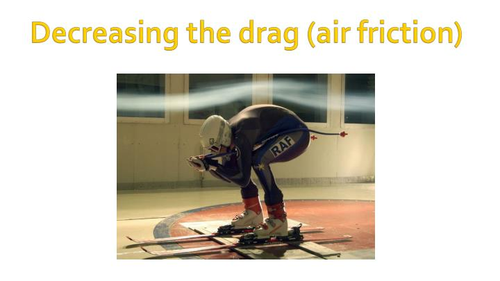 Decreasing the drag (air friction)